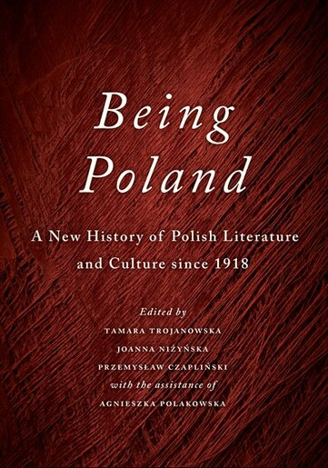 Being Poland: A New History of Polish Literature and Culture since 1918 by Tamara Trojanowska