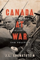 Canada At War: Conscription, Diplomacy, And Politics