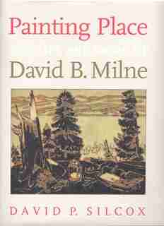 Painting Place: The Life And Work Of David B. Milne by David P. Silcox