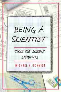 Being A Scientist: Tools For Science Students by Michael H. Schmidt
