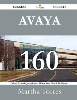 Book Avaya 160 Success Secrets - 160 Most Asked Questions On Avaya - What You Need To Know by Martha Torres