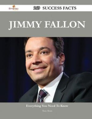 Jimmy Fallon 269 Success Facts - Everything you need to know about Jimmy Fallon by Tony Sloan