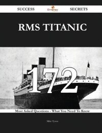 RMS Titanic 172 Success Secrets - 172 Most Asked Questions On RMS Titanic - What You Need To Know
