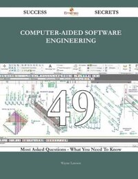Computer-Aided Software Engineering 49 Success Secrets - 49 Most Asked Questions On Computer-Aided…