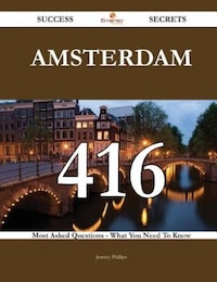 Amsterdam 416 Success Secrets - 416 Most Asked Questions On Amsterdam - What You Need To Know