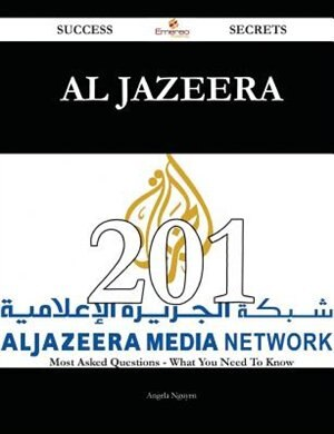 Al Jazeera 201 Success Secrets - 201 Most Asked Questions On Al Jazeera - What You Need To Know by Angela Nguyen