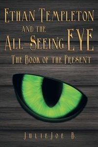 Ethan Templeton and the All-Seeing EYE: The Book of the Present by Julie Joe B.
