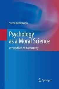 Psychology as a Moral Science: Perspectives on Normativity by Svend Brinkmann