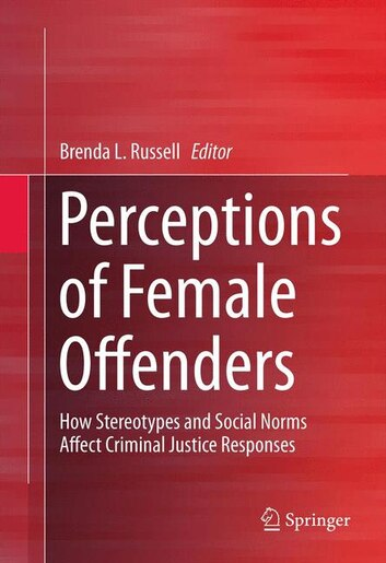 Perceptions of Female Offenders: How Stereotypes and Social Norms Affect Criminal Justice Responses by Brenda Russell