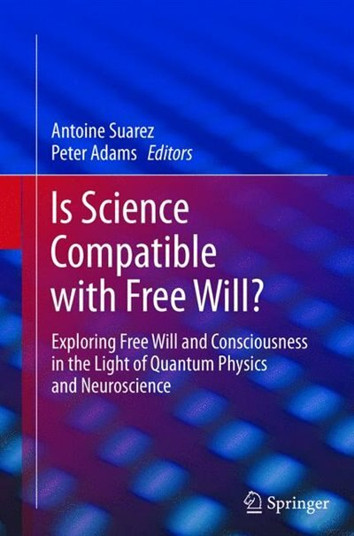 Is Science Compatible With Free Will?: Exploring Free Will And Consciousness In The Light Of Quantum Physics And Neuroscience by Antoine Suarez
