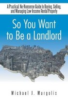 So You Want to Be a Landlord: A Practical, No-Nonsense Guide to Buying, Selling, and Managing Low…