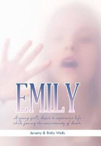 Book Emily: A young girl's desire to experience life while facing the uncertainty of death by Jeremy &. Emily Wells