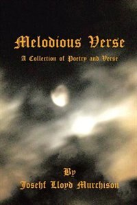 Melodious Verse: A Collection of Poetry and Verse by Josehf Lloyd Murchison