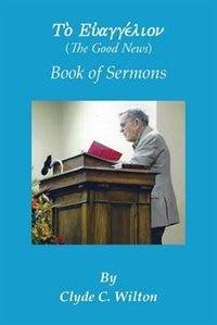 The Good News: Book of Sermons by Clyde C. Wilton