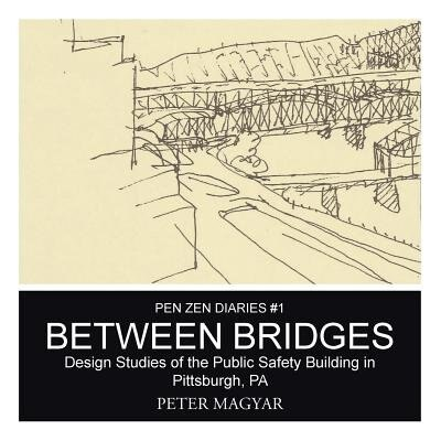 Between Bridges: Design Studies of the Public Safety Building in Pittsburgh, PA by Peter Magyar