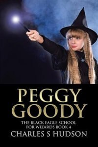 Peggy Goody: The Black Eagle School for Wizards Book 4 by Charles S Hudson
