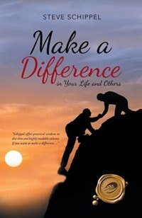 Make A Difference: in Your Life and Others by Steve Schippel