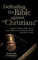 Defending the Bible Against Christians: A Study of How the Bible in English Came to Be and the…