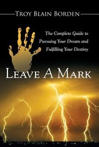 Leave A Mark: The Complete Guide to Pursuing Your Dream and Fulfilling Your Destiny by Troy Blain Borden