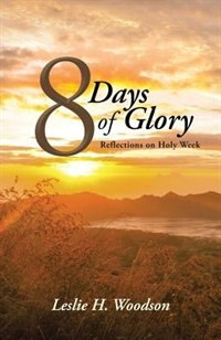 8 Days of Glory: Reflections on Holy Week by Leslie H. Woodson