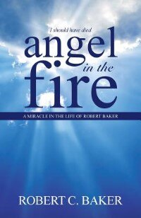 Angel in the Fire: A Miracle in The Life of Robert Baker