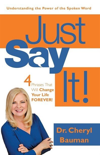 Just Say It!: Four Phrases That Will Change Your Life Forever! by Dr. Cheryl Bauman