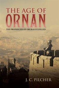 The Age of Ornan: The Prophecies of Oruras Fulfilled by J. C. Pilcher