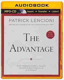 The Advantage: Why Organizational Health Trumps Everything Else In Business by Patrick Lencioni