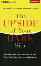 The Upside Of Your Dark Side: Why Being Your Whole Self?not Just Your Good Self?drives Success And…