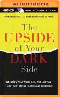 The Upside of Your Dark Side: Why Being Your Whole Self-Not Just Your Good Self-Drives Success and Fulfillment by Todd Kashdan