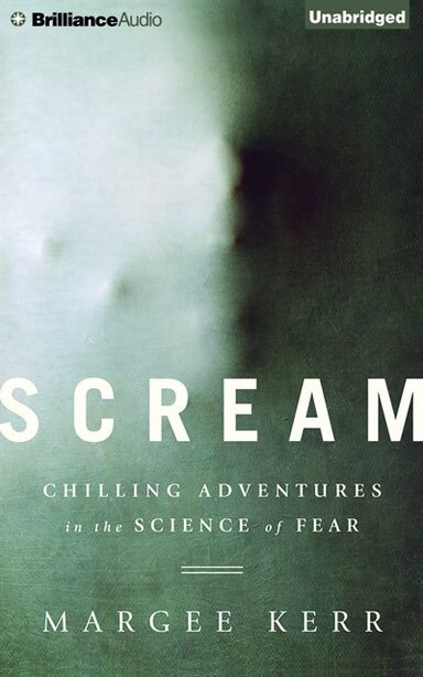Scream: Chilling Adventures In The Science Of Fear by Margee Kerr