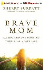 Brave Mom: Facing And Overcoming Your Real Mom Fears