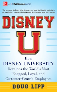 Disney U: How Disney University Develops the World's Most Engaged, Loyal, and Customer-Centric…