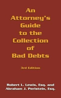 An Attorney's Guide to the Collection of Bad Debts: 3rd Edition