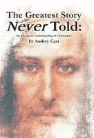The Greatest Story Never Told: An Advanced Understanding of Christianity