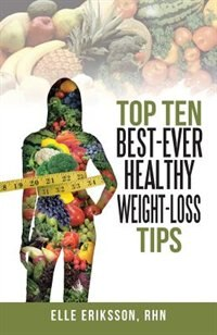 Top Ten Best-Ever Healthy Weight-Loss Tips by Elle Eriksson, Rhn