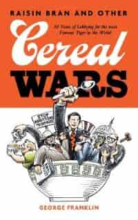 Raisin Bran and Other Cereal Wars: 30 Years of Lobbying for the Most Famous Tiger in the World by George Franklin