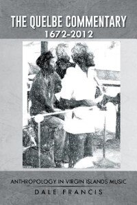 The Quelbe Commentary 1672-2012: Anthropology in Virgin Islands Music by Dale Francis