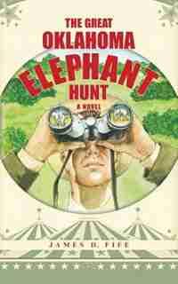 The Great Oklahoma Elephant Hunt: a Novel by James D. Fife