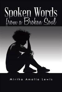Spoken Words from a Broken Soul by Mirtha Amalia Lewis