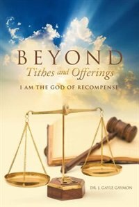 Beyond Tithes and Offerings: I AM the God of Recompense by Dr. J. Gayle Gaymon
