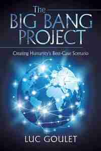 The Big Bang Project: Creating Humanity's Best-Case Scenario by Luc Goulet