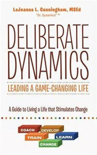 Deliberate Dynamics: Leading a Game-Changing Life: A Guide to Living a Life that Stimulates Change by MSEd LaJeanna L. Cunningham