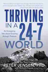 Thriving in a 24-7 World: An Energizing Tale about Growing through Pressure by Peter Peter Jensen PhD with Michelle Kaeser