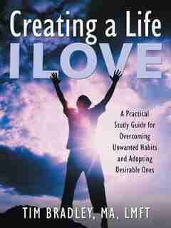 Creating a Life I Love: A Practical Study Guide for Overcoming Unwanted Habits and Adopting Desirable Ones by Tim Bradley MA LMFT