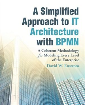 A Simplified Approach to IT Architecture with BPMN: A Coherent Methodology for Modeling Every Level of the Enterprise by David W. Enstrom