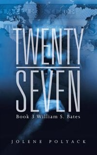 Twenty-Seven: Book 3 William S. Bates by Jolene Polyack