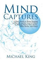 Mind Captures: A Man's Search to Bring Meaning to His Life and the Lives of Others by Writing…