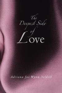 The Deepest Side of Love by Adriana Jai Wynn-Yeldell