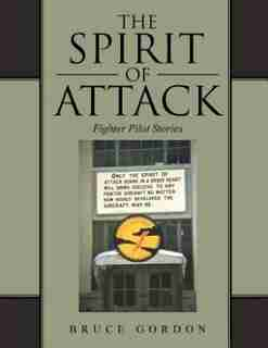 The Spirit of Attack: Fighter Pilot Stories by Bruce Gordon
